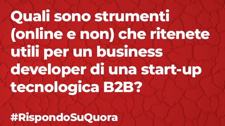 Quali sono strumenti (online e non) che ritenete utili per un business developer di una start-up tecnologica B2B